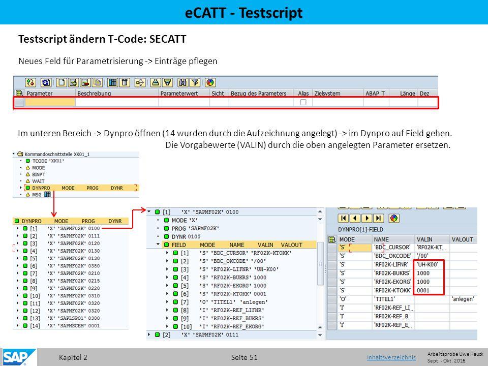 Kapitel 2 Seite 51 eCATT - Testscript Testscript ändern T-Code: SECATT Neues Feld für Parametrisierung -> Einträge pflegen Im unteren Bereich -> Dynpro öffnen (14 wurden durch die Aufzeichnung angelegt) -> im Dynpro auf Field gehen.