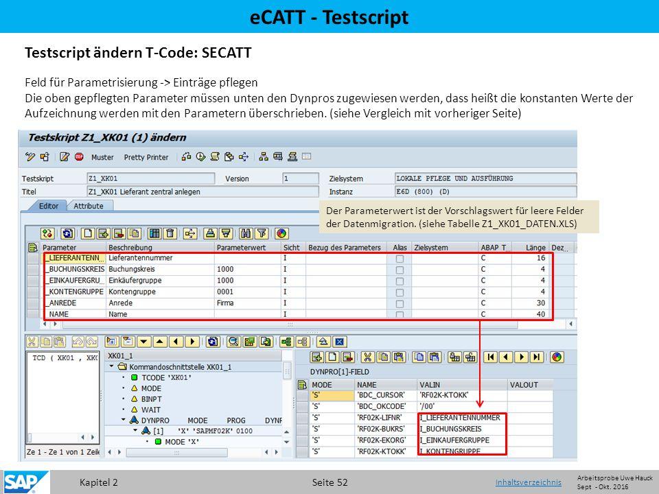 Kapitel 2 Seite 52 eCATT - Testscript Testscript ändern T-Code: SECATT Feld für Parametrisierung -> Einträge pflegen Die oben gepflegten Parameter müssen unten den Dynpros zugewiesen werden, dass heißt die konstanten Werte der Aufzeichnung werden mit den Parametern überschrieben.