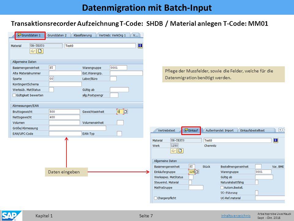 Kapitel 1 Seite 7 Transaktionsrecorder Aufzeichnung T-Code: SHDB / Material anlegen T-Code: MM01 Daten eingeben Pflege der Mussfelder, sowie die Felder, welche für die Datenmigration benötigt werden.