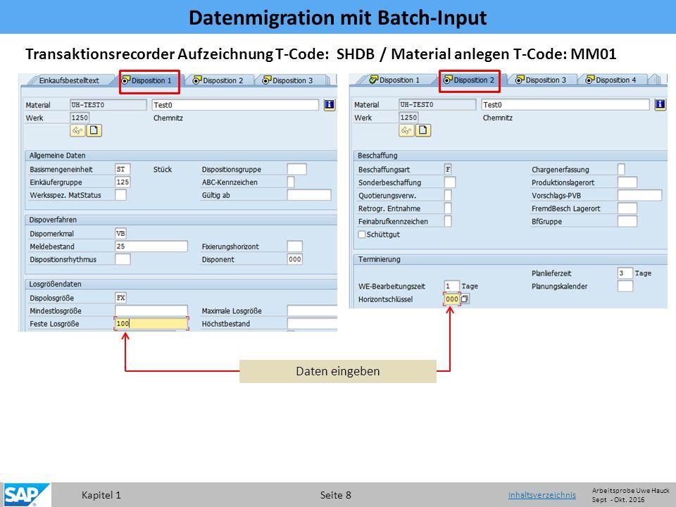 Kapitel 1 Seite 8 Transaktionsrecorder Aufzeichnung T-Code: SHDB / Material anlegen T-Code: MM01 Daten eingeben Datenmigration mit Batch-Input Inhaltsverzeichnis Arbeitsprobe Uwe Hauck Sept - Okt.