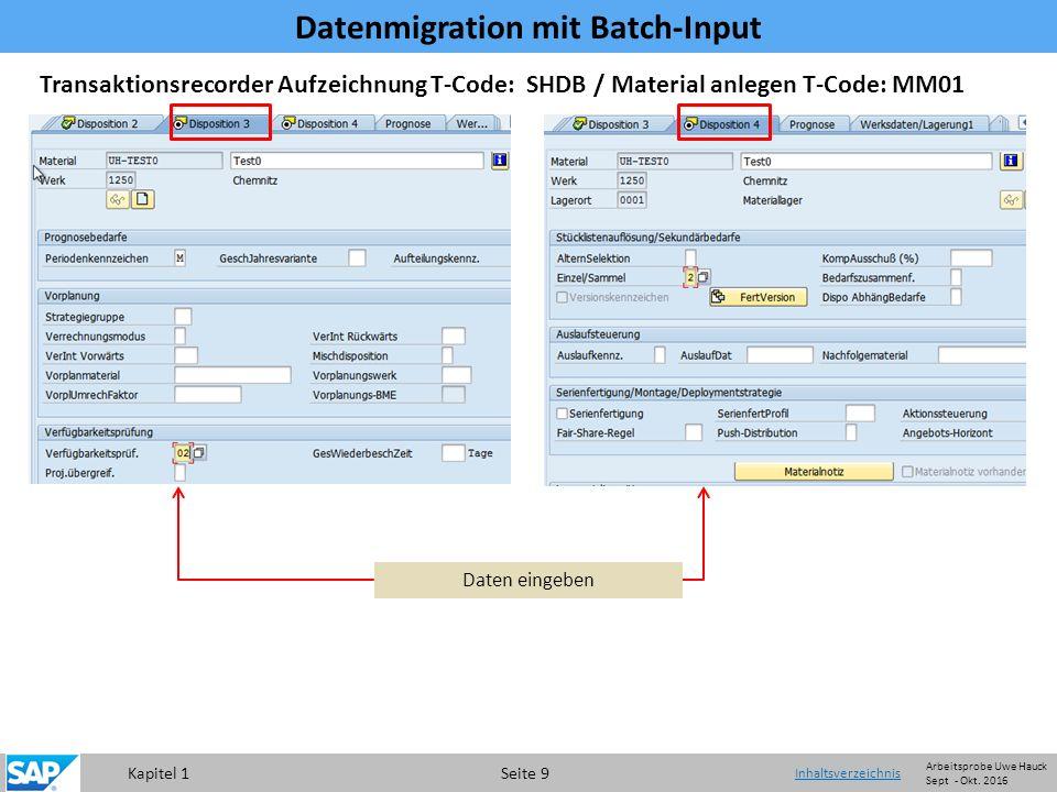 Kapitel 1 Seite 9 Transaktionsrecorder Aufzeichnung T-Code: SHDB / Material anlegen T-Code: MM01 Daten eingeben Datenmigration mit Batch-Input Inhaltsverzeichnis Arbeitsprobe Uwe Hauck Sept - Okt.