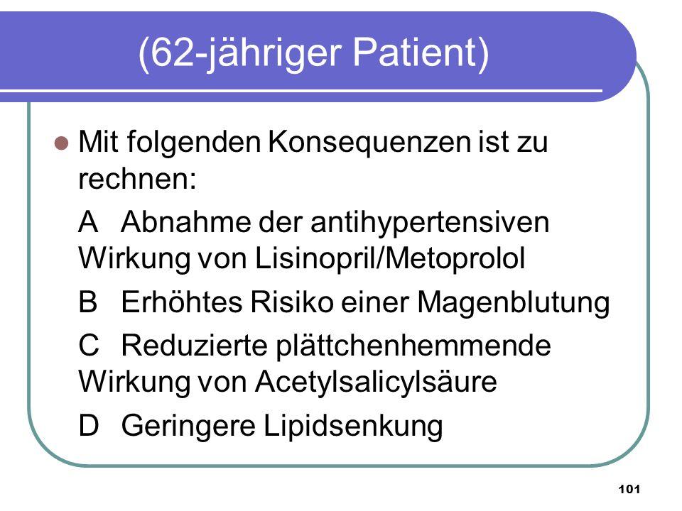101 (62-jähriger Patient) Mit folgenden Konsequenzen ist zu rechnen: AAbnahme der antihypertensiven Wirkung von Lisinopril/Metoprolol BErhöhtes Risiko einer Magenblutung CReduzierte plättchenhemmende Wirkung von Acetylsalicylsäure DGeringere Lipidsenkung