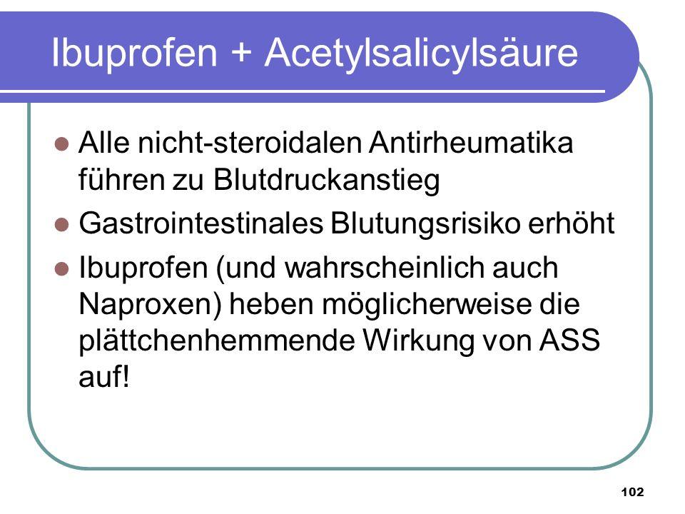 102 Ibuprofen + Acetylsalicylsäure Alle nicht-steroidalen Antirheumatika führen zu Blutdruckanstieg Gastrointestinales Blutungsrisiko erhöht Ibuprofen (und wahrscheinlich auch Naproxen) heben möglicherweise die plättchenhemmende Wirkung von ASS auf!