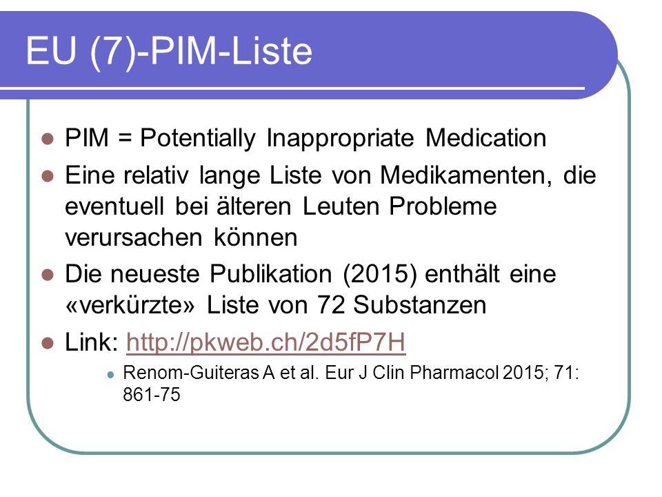 EU (7)-PIM-Liste PIM = Potentially Inappropriate Medication Eine relativ lange Liste von Medikamenten, die eventuell bei älteren Leuten Probleme verursachen können Die neueste Publikation (2015) enthält eine «verkürzte» Liste von 72 Substanzen Link: http://pkweb.ch/2d5fP7Hhttp://pkweb.ch/2d5fP7H Renom-Guiteras A et al.