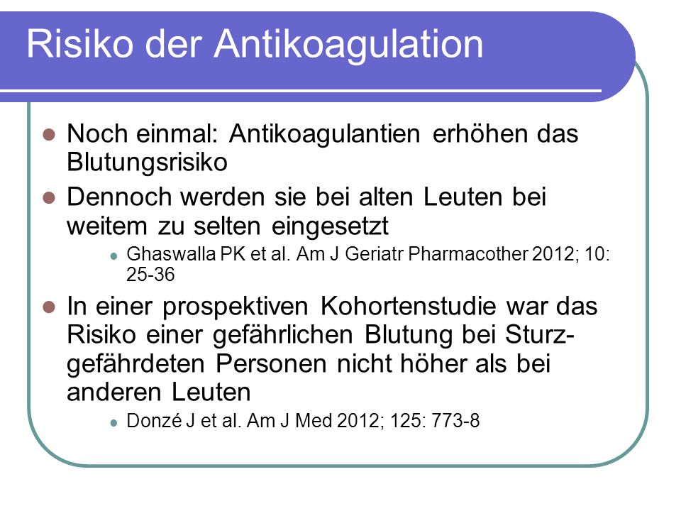 Risiko der Antikoagulation Noch einmal: Antikoagulantien erhöhen das Blutungsrisiko Dennoch werden sie bei alten Leuten bei weitem zu selten eingesetzt Ghaswalla PK et al.