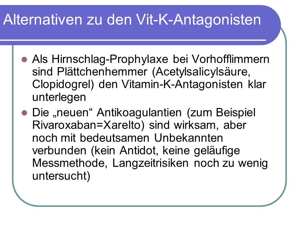 """Alternativen zu den Vit-K-Antagonisten Als Hirnschlag-Prophylaxe bei Vorhofflimmern sind Plättchenhemmer (Acetylsalicylsäure, Clopidogrel) den Vitamin-K-Antagonisten klar unterlegen Die """"neuen Antikoagulantien (zum Beispiel Rivaroxaban=Xarelto) sind wirksam, aber noch mit bedeutsamen Unbekannten verbunden (kein Antidot, keine geläufige Messmethode, Langzeitrisiken noch zu wenig untersucht)"""