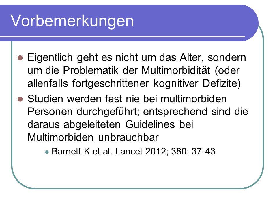 Vorbemerkungen Eigentlich geht es nicht um das Alter, sondern um die Problematik der Multimorbidität (oder allenfalls fortgeschrittener kognitiver Defizite) Studien werden fast nie bei multimorbiden Personen durchgeführt; entsprechend sind die daraus abgeleiteten Guidelines bei Multimorbiden unbrauchbar Barnett K et al.
