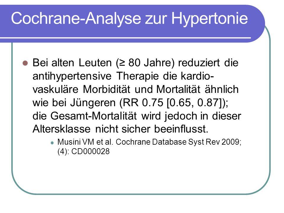 Cochrane-Analyse zur Hypertonie Bei alten Leuten (≥ 80 Jahre) reduziert die antihypertensive Therapie die kardio- vaskuläre Morbidität und Mortalität ähnlich wie bei Jüngeren (RR 0.75 [0.65, 0.87]); die Gesamt-Mortalität wird jedoch in dieser Altersklasse nicht sicher beeinflusst.