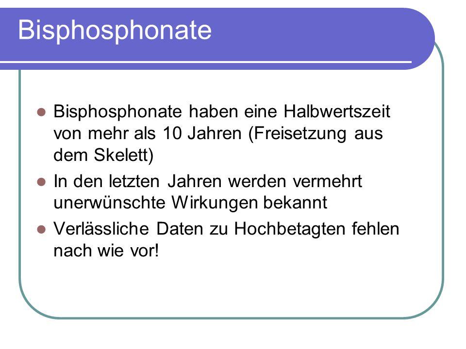 Bisphosphonate Bisphosphonate haben eine Halbwertszeit von mehr als 10 Jahren (Freisetzung aus dem Skelett) In den letzten Jahren werden vermehrt unerwünschte Wirkungen bekannt Verlässliche Daten zu Hochbetagten fehlen nach wie vor!
