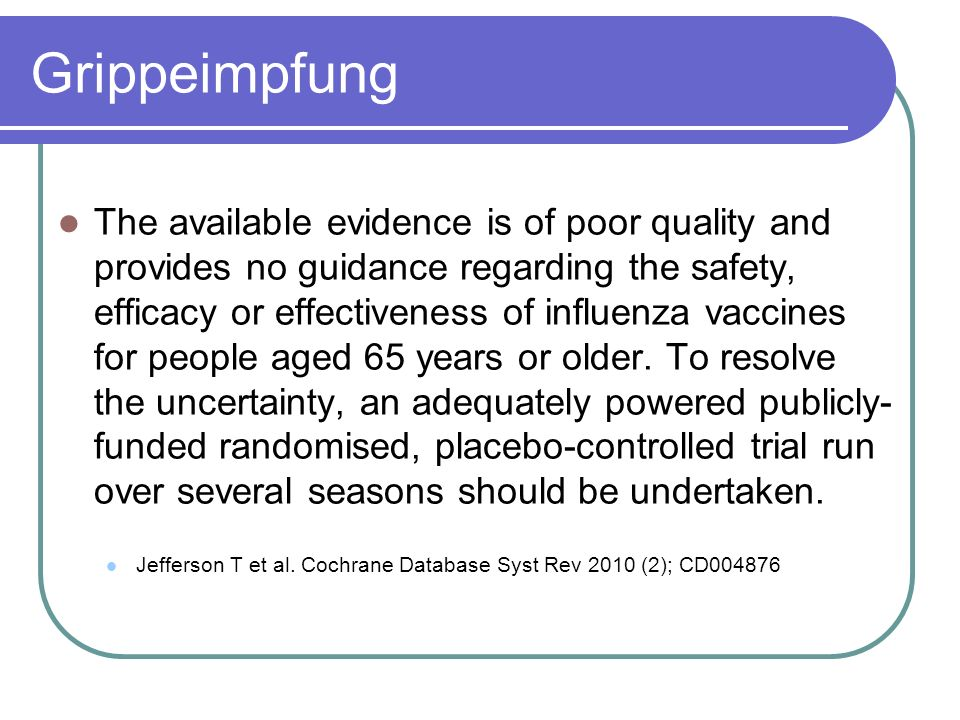 Grippeimpfung The available evidence is of poor quality and provides no guidance regarding the safety, efficacy or effectiveness of influenza vaccines for people aged 65 years or older.