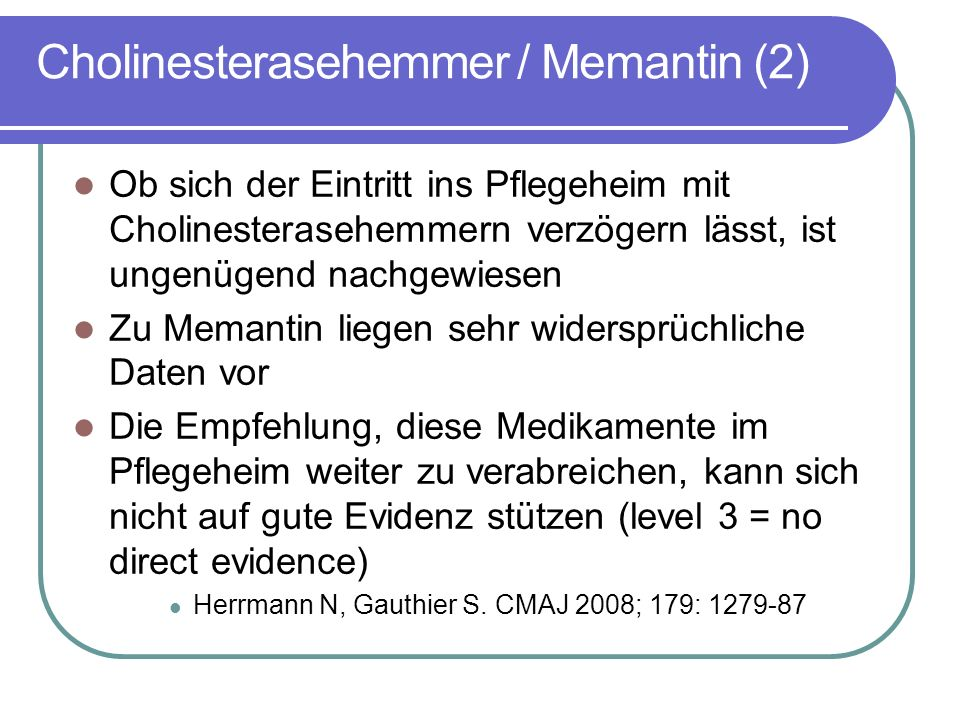 Cholinesterasehemmer / Memantin (2) Ob sich der Eintritt ins Pflegeheim mit Cholinesterasehemmern verzögern lässt, ist ungenügend nachgewiesen Zu Memantin liegen sehr widersprüchliche Daten vor Die Empfehlung, diese Medikamente im Pflegeheim weiter zu verabreichen, kann sich nicht auf gute Evidenz stützen (level 3 = no direct evidence) Herrmann N, Gauthier S.