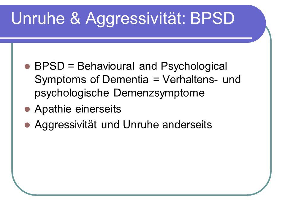 Unruhe & Aggressivität: BPSD BPSD = Behavioural and Psychological Symptoms of Dementia = Verhaltens- und psychologische Demenzsymptome Apathie einerseits Aggressivität und Unruhe anderseits