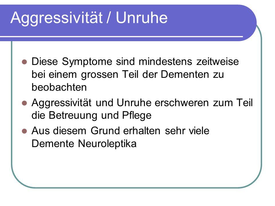 Aggressivität / Unruhe Diese Symptome sind mindestens zeitweise bei einem grossen Teil der Dementen zu beobachten Aggressivität und Unruhe erschweren zum Teil die Betreuung und Pflege Aus diesem Grund erhalten sehr viele Demente Neuroleptika
