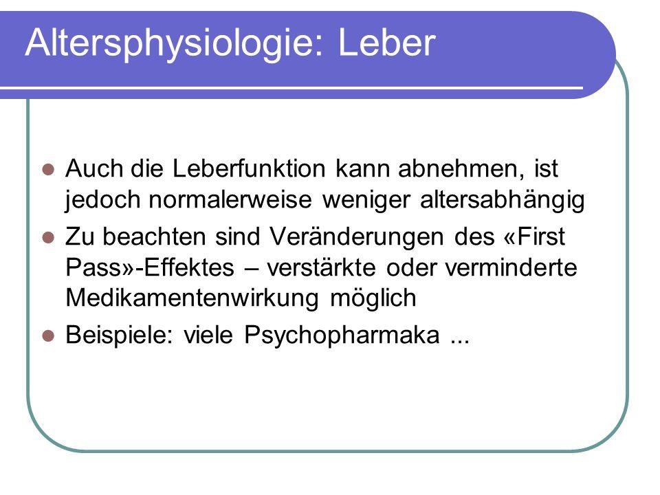Altersphysiologie: Leber Auch die Leberfunktion kann abnehmen, ist jedoch normalerweise weniger altersabhängig Zu beachten sind Veränderungen des «First Pass»-Effektes – verstärkte oder verminderte Medikamentenwirkung möglich Beispiele: viele Psychopharmaka...