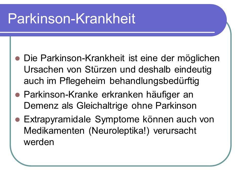 Parkinson-Krankheit Die Parkinson-Krankheit ist eine der möglichen Ursachen von Stürzen und deshalb eindeutig auch im Pflegeheim behandlungsbedürftig Parkinson-Kranke erkranken häufiger an Demenz als Gleichaltrige ohne Parkinson Extrapyramidale Symptome können auch von Medikamenten (Neuroleptika!) verursacht werden