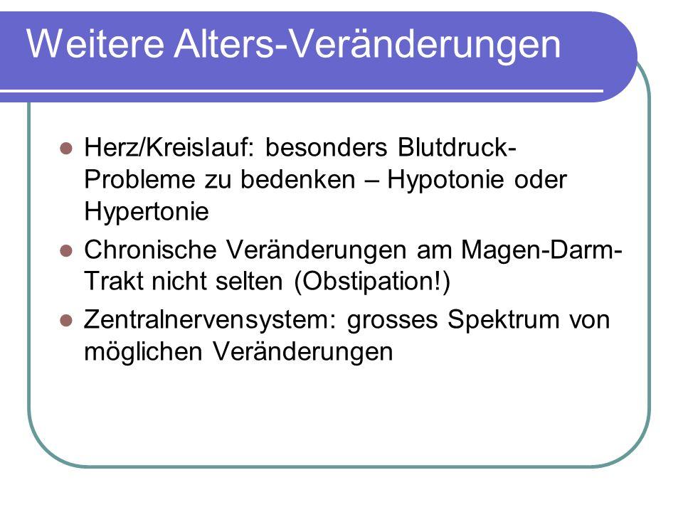 Weitere Alters-Veränderungen Herz/Kreislauf: besonders Blutdruck- Probleme zu bedenken – Hypotonie oder Hypertonie Chronische Veränderungen am Magen-Darm- Trakt nicht selten (Obstipation!) Zentralnervensystem: grosses Spektrum von möglichen Veränderungen