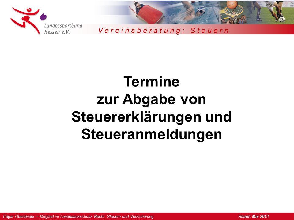 Edgar Oberländer – Mitglied im Landesausschuss Recht, Steuern und Versicherung Stand: Mai 2013 V e r e i n s b e r a t u n g : S t e u e r n Termine zur Abgabe von Steuererklärungen und Steueranmeldungen