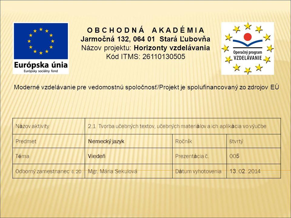 O B C H O D N Á A K A D É M I A Jarmočná 132, 064 01 Stará Ľubovňa Názov projektu: Horizonty vzdelávania Kód ITMS: 26110130505 Moderné vzdelávanie pre vedomostnú spoločnosť/Projekt je spolufinancovaný zo zdrojov EÚ N á zov aktivity2.1 Tvorba učebných textov, učebných materi á lov a ich aplik á cia vo výučbe PredmetNemecký jazykRočn í kštvrtý T é maViedeňPrezent á cia č.00 5 Odborný zamestnanec č.