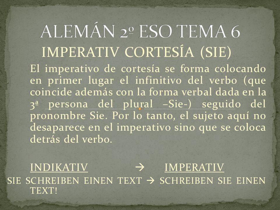 IMPERATIV CORTESÍA (SIE) El imperativo de cortesía se forma colocando en primer lugar el infinitivo del verbo (que coincide además con la forma verbal dada en la 3ª persona del plural –Sie-) seguido del pronombre Sie.
