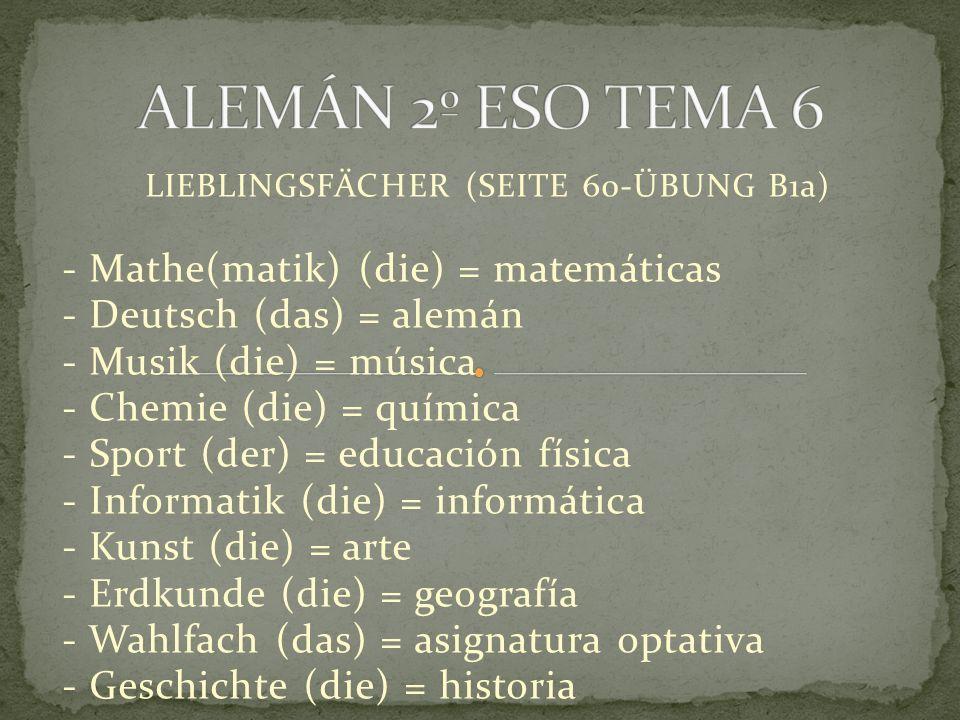 LIEBLINGSFÄCHER (SEITE 60-ÜBUNG B1a) - Mathe(matik) (die) = matemáticas - Deutsch (das) = alemán - Musik (die) = música - Chemie (die) = química - Sport (der) = educación física - Informatik (die) = informática - Kunst (die) = arte - Erdkunde (die) = geografía - Wahlfach (das) = asignatura optativa - Geschichte (die) = historia