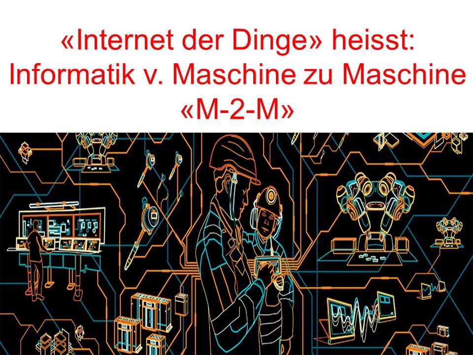 «Internet der Dinge» heisst: Informatik v. Maschine zu Maschine «M-2-M»