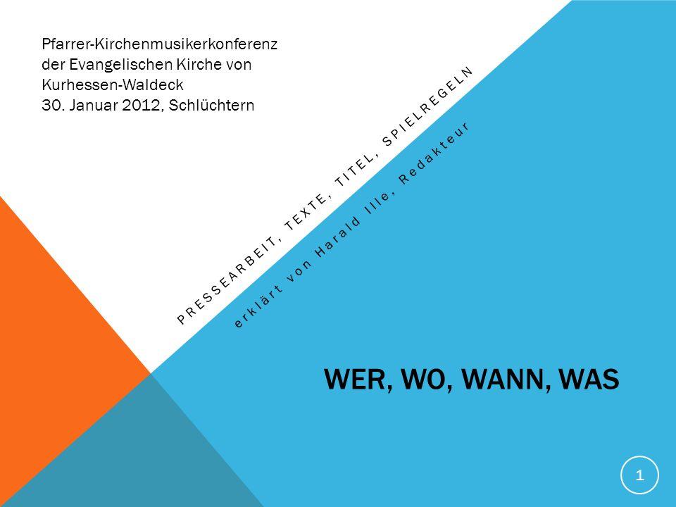 1 WER, WO, WANN, WAS PRESSEARBEIT, TEXTE, TITEL, SPIELREGELN erklärt von Harald Ille, Redakteur Pfarrer-Kirchenmusikerkonferenz der Evangelischen Kirche von Kurhessen-Waldeck 30.