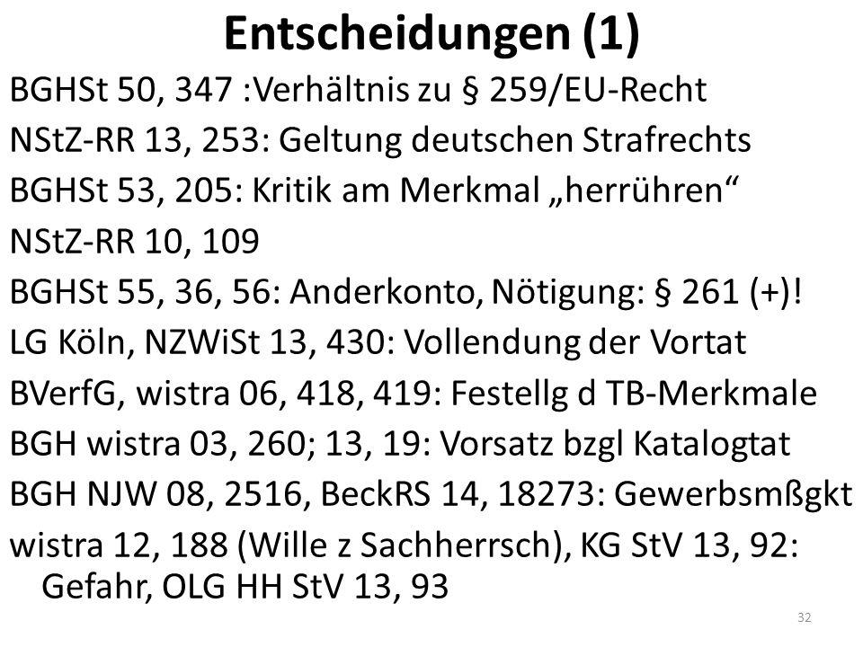 "Entscheidungen (1) BGHSt 50, 347 :Verhältnis zu § 259/EU-Recht NStZ-RR 13, 253: Geltung deutschen Strafrechts BGHSt 53, 205: Kritik am Merkmal ""herrühren NStZ-RR 10, 109 BGHSt 55, 36, 56: Anderkonto, Nötigung: § 261 (+)."