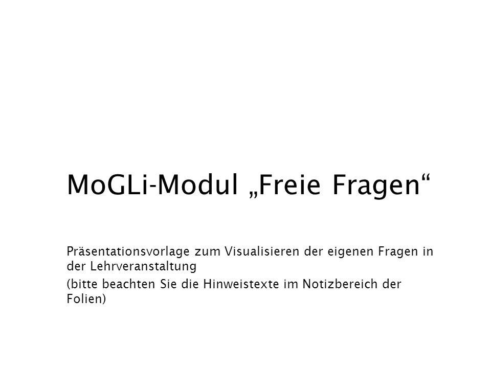 """Präsentationsvorlage zum Visualisieren der eigenen Fragen in der Lehrveranstaltung (bitte beachten Sie die Hinweistexte im Notizbereich der Folien) MoGLi-Modul """"Freie Fragen"""