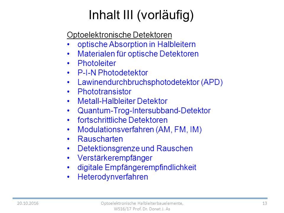 13 Inhalt III (vorläufig) Optoelektronische Detektoren optische Absorption in Halbleitern Materialen für optische Detektoren Photoleiter P-I-N Photodetektor Lawinendurchbruchsphotodetektor (APD) Phototransistor Metall-Halbleiter Detektor Quantum-Trog-Intersubband-Detektor fortschrittliche Detektoren Modulationsverfahren (AM, FM, IM) Rauscharten Detektionsgrenze und Rauschen Verstärkerempfänger digitale Empfängerempfindlichkeit Heterodynverfahren Optoelektronische Halbleiterbauelemente, WS16/17 Prof.
