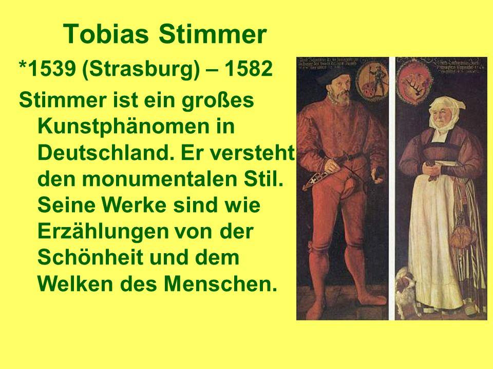 Tobias Stimmer *1539 (Strasburg) – 1582 Stimmer ist ein großes Kunstphänomen in Deutschland.