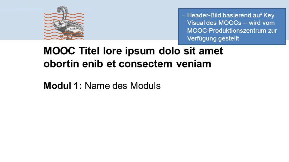  Header-Bild basierend auf Key Visual des MOOCs – wird vom MOOC-Produktionszentrum zur Verfügung gestellt MOOC Titel lore ipsum dolo sit amet obortin enib et consectem veniam Modul 1: Name des Moduls