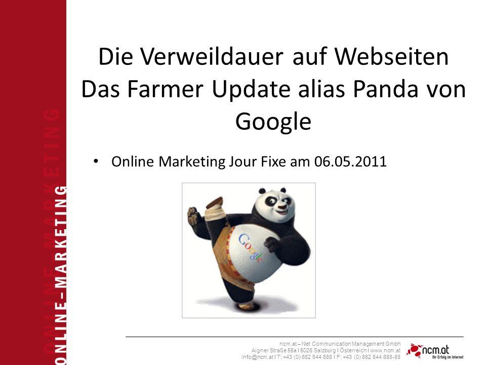 O N L I N E – M A R K E T I N G ncm.at – Net Communication Management Gmbh Aigner Straße 55a I 5026 Salzburg I Österreich I www.ncm.at info@ncm.at I T: +43 (0) 662 644 688 I F: +43 (0) 662 644 688-88 Die Verweildauer auf Webseiten Das Farmer Update alias Panda von Google Online Marketing Jour Fixe am 06.05.2011