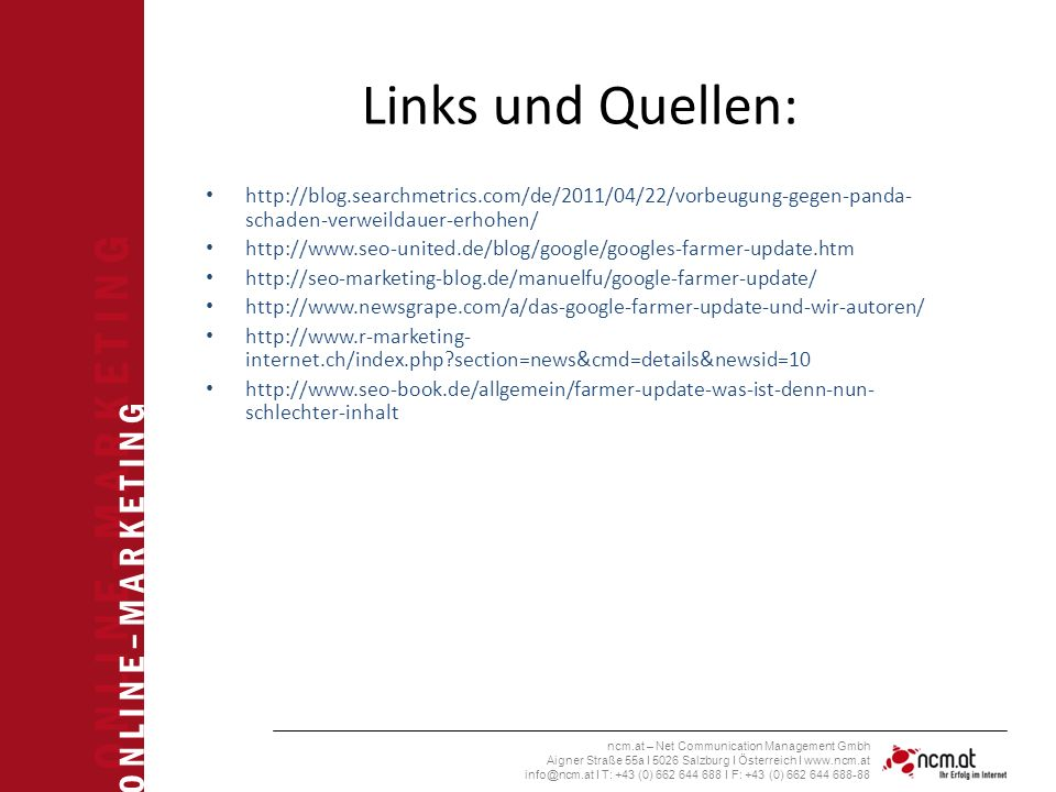 O N L I N E – M A R K E T I N G ncm.at – Net Communication Management Gmbh Aigner Straße 55a I 5026 Salzburg I Österreich I www.ncm.at info@ncm.at I T: +43 (0) 662 644 688 I F: +43 (0) 662 644 688-88 Links und Quellen: http://blog.searchmetrics.com/de/2011/04/22/vorbeugung-gegen-panda- schaden-verweildauer-erhohen/ http://www.seo-united.de/blog/google/googles-farmer-update.htm http://seo-marketing-blog.de/manuelfu/google-farmer-update/ http://www.newsgrape.com/a/das-google-farmer-update-und-wir-autoren/ http://www.r-marketing- internet.ch/index.php section=news&cmd=details&newsid=10 http://www.seo-book.de/allgemein/farmer-update-was-ist-denn-nun- schlechter-inhalt