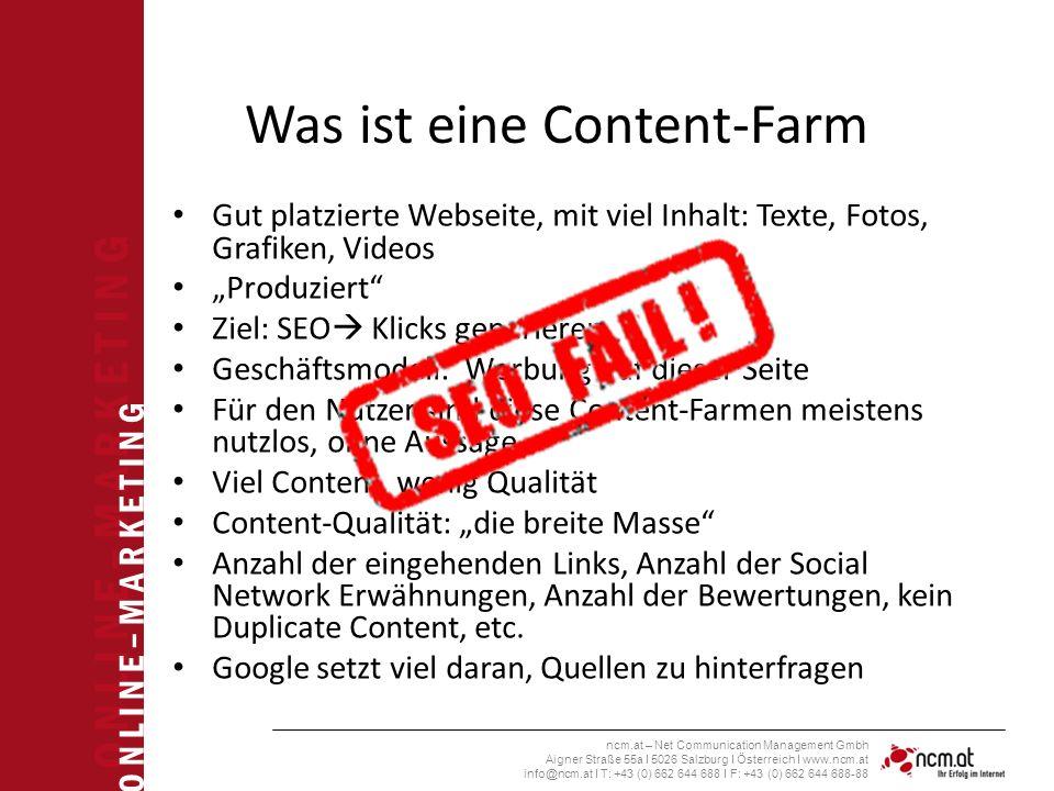 """O N L I N E – M A R K E T I N G ncm.at – Net Communication Management Gmbh Aigner Straße 55a I 5026 Salzburg I Österreich I www.ncm.at info@ncm.at I T: +43 (0) 662 644 688 I F: +43 (0) 662 644 688-88 Was ist eine Content-Farm Gut platzierte Webseite, mit viel Inhalt: Texte, Fotos, Grafiken, Videos """"Produziert Ziel: SEO  Klicks generieren Geschäftsmodell: Werbung auf dieser Seite Für den Nutzer sind diese Content-Farmen meistens nutzlos, ohne Aussage Viel Content, wenig Qualität Content-Qualität: """"die breite Masse Anzahl der eingehenden Links, Anzahl der Social Network Erwähnungen, Anzahl der Bewertungen, kein Duplicate Content, etc."""
