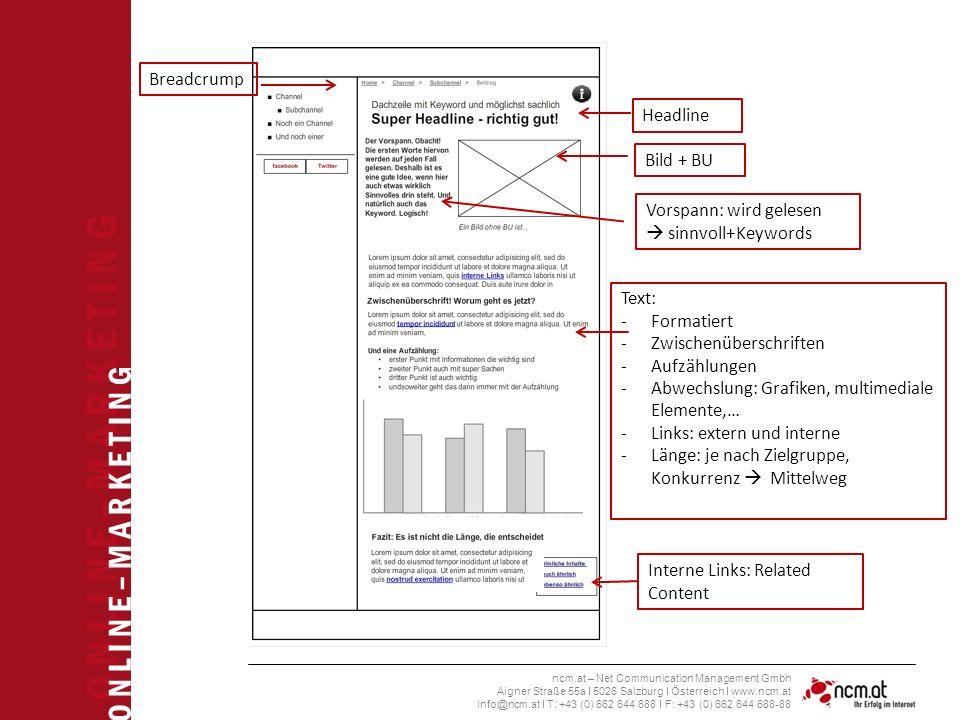 O N L I N E – M A R K E T I N G ncm.at – Net Communication Management Gmbh Aigner Straße 55a I 5026 Salzburg I Österreich I www.ncm.at info@ncm.at I T: +43 (0) 662 644 688 I F: +43 (0) 662 644 688-88 Breadcrump Headline Vorspann: wird gelesen  sinnvoll+Keywords Bild + BU Text: -Formatiert -Zwischenüberschriften -Aufzählungen -Abwechslung: Grafiken, multimediale Elemente,… -Links: extern und interne -Länge: je nach Zielgruppe, Konkurrenz  Mittelweg Interne Links: Related Content