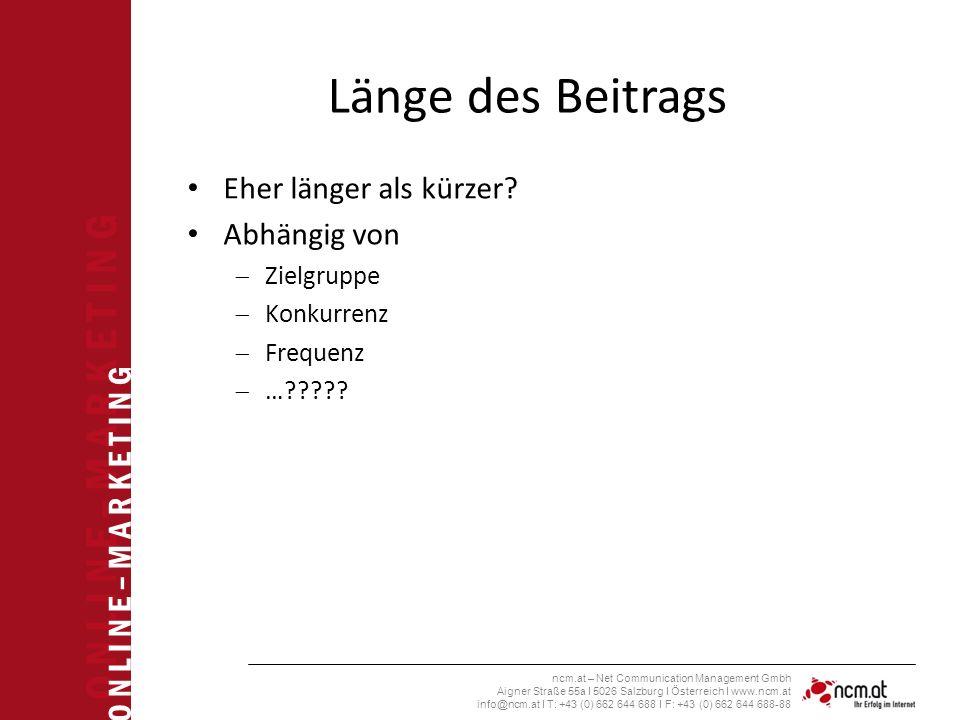 O N L I N E – M A R K E T I N G ncm.at – Net Communication Management Gmbh Aigner Straße 55a I 5026 Salzburg I Österreich I www.ncm.at info@ncm.at I T: +43 (0) 662 644 688 I F: +43 (0) 662 644 688-88 Länge des Beitrags Eher länger als kürzer.