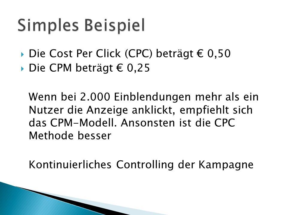  Die Cost Per Click (CPC) beträgt € 0,50  Die CPM beträgt € 0,25 Wenn bei 2.000 Einblendungen mehr als ein Nutzer die Anzeige anklickt, empfiehlt sich das CPM-Modell.