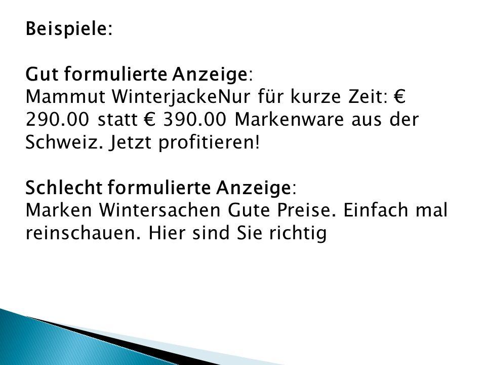 Beispiele: Gut formulierte Anzeige: Mammut WinterjackeNur für kurze Zeit: € 290.00 statt € 390.00 Markenware aus der Schweiz.