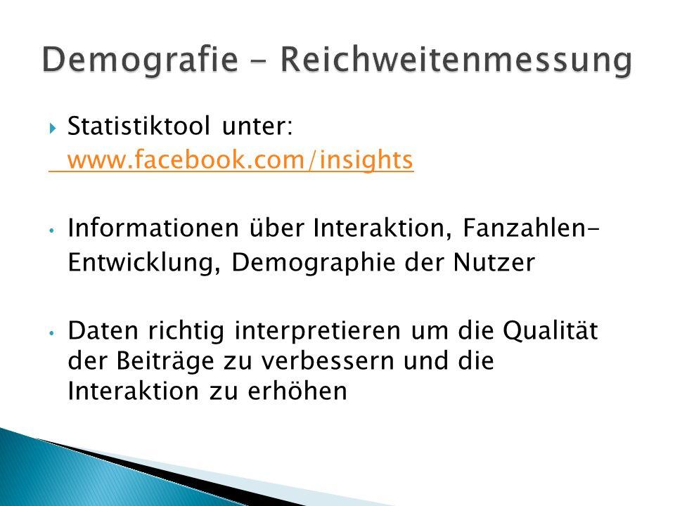  Statistiktool unter: www.facebook.com/insights Informationen über Interaktion, Fanzahlen- Entwicklung, Demographie der Nutzer Daten richtig interpretieren um die Qualität der Beiträge zu verbessern und die Interaktion zu erhöhen