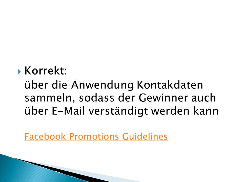  Korrekt: über die Anwendung Kontakdaten sammeln, sodass der Gewinner auch über E-Mail verständigt werden kann Facebook Promotions Guidelines