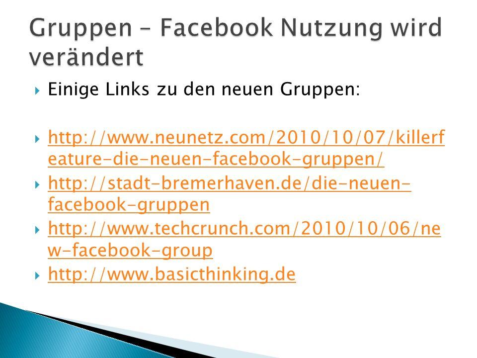  Einige Links zu den neuen Gruppen:  http://www.neunetz.com/2010/10/07/killerf eature-die-neuen-facebook-gruppen/ http://www.neunetz.com/2010/10/07/killerf eature-die-neuen-facebook-gruppen/  http://stadt-bremerhaven.de/die-neuen- facebook-gruppen http://stadt-bremerhaven.de/die-neuen- facebook-gruppen  http://www.techcrunch.com/2010/10/06/ne w-facebook-group http://www.techcrunch.com/2010/10/06/ne w-facebook-group  http://www.basicthinking.de http://www.basicthinking.de