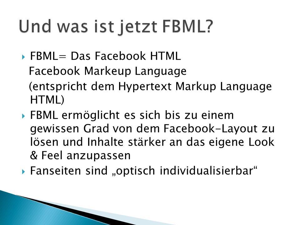 """ FBML= Das Facebook HTML Facebook Markeup Language (entspricht dem Hypertext Markup Language HTML)  FBML ermöglicht es sich bis zu einem gewissen Grad von dem Facebook-Layout zu lösen und Inhalte stärker an das eigene Look & Feel anzupassen  Fanseiten sind """"optisch individualisierbar"""