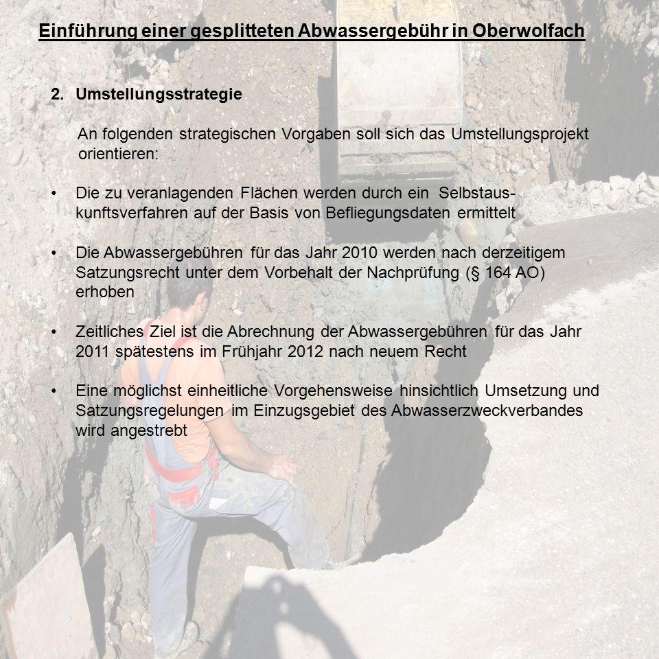 Einführung einer gesplitteten Abwassergebühr in Oberwolfach 2.Umstellungsstrategie An folgenden strategischen Vorgaben soll sich das Umstellungsprojekt orientieren: Die zu veranlagenden Flächen werden durch ein Selbstaus- kunftsverfahren auf der Basis von Befliegungsdaten ermittelt Die Abwassergebühren für das Jahr 2010 werden nach derzeitigem Satzungsrecht unter dem Vorbehalt der Nachprüfung (§ 164 AO) erhoben Zeitliches Ziel ist die Abrechnung der Abwassergebühren für das Jahr 2011 spätestens im Frühjahr 2012 nach neuem Recht Eine möglichst einheitliche Vorgehensweise hinsichtlich Umsetzung und Satzungsregelungen im Einzugsgebiet des Abwasserzweckverbandes wird angestrebt
