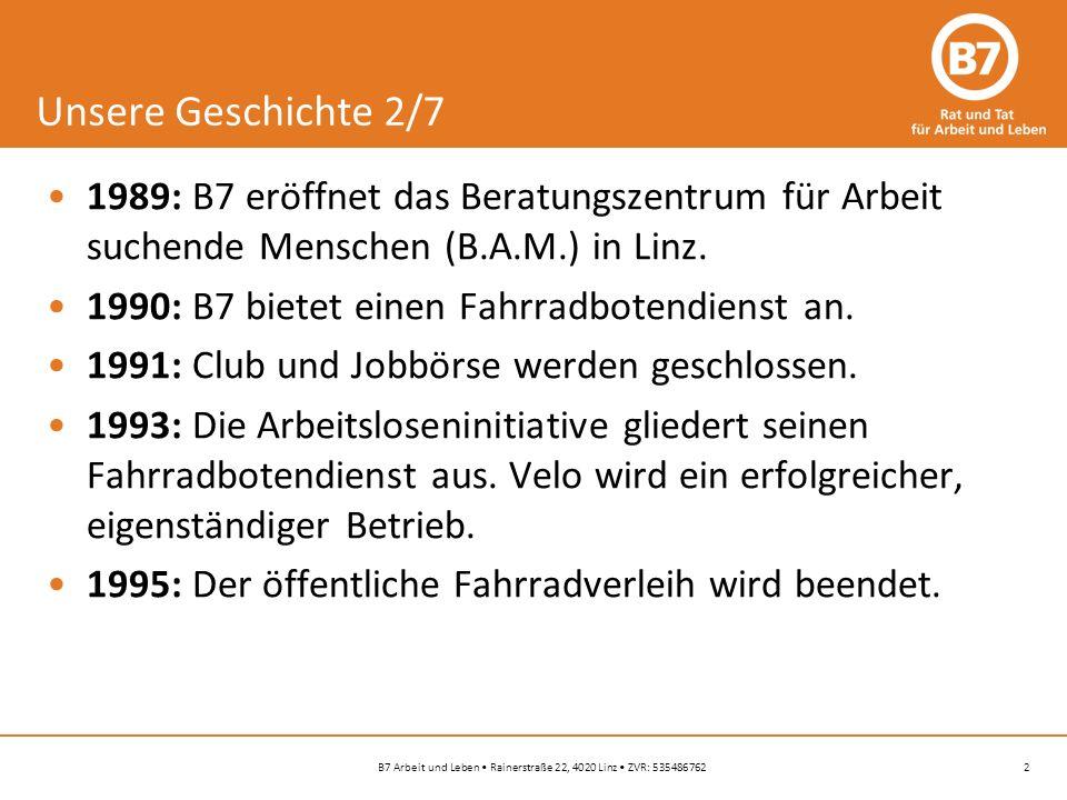 2B7 Arbeit und Leben Rainerstraße 22, 4020 Linz ZVR: 535486762 Unsere Geschichte 2/7 1989: B7 eröffnet das Beratungszentrum für Arbeit suchende Menschen (B.A.M.) in Linz.
