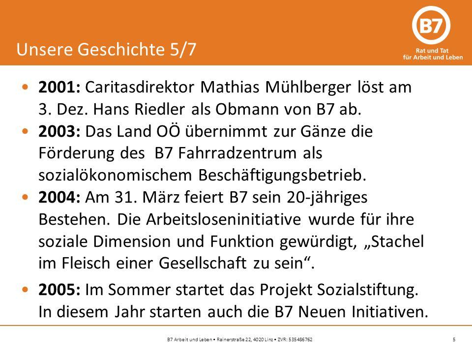 5B7 Arbeit und Leben Rainerstraße 22, 4020 Linz ZVR: 535486762 Unsere Geschichte 5/7 2001: Caritasdirektor Mathias Mühlberger löst am 3.