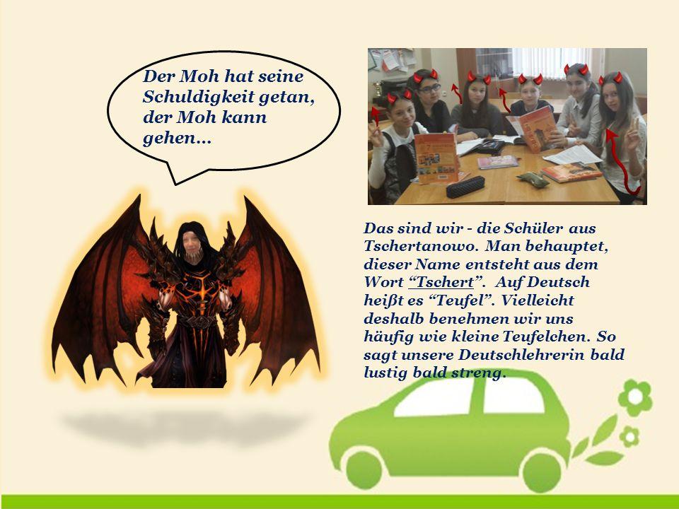 Der Moh hat seine Schuldigkeit getan, der Moh kann gehen… Das sind wir - die Schüler aus Tschertanowo.