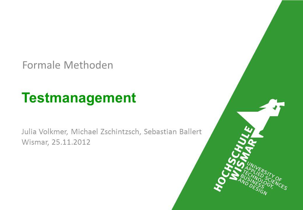 Formale Methoden Testmanagement Julia Volkmer, Michael Zschintzsch, Sebastian Ballert Wismar, 25.11.2012