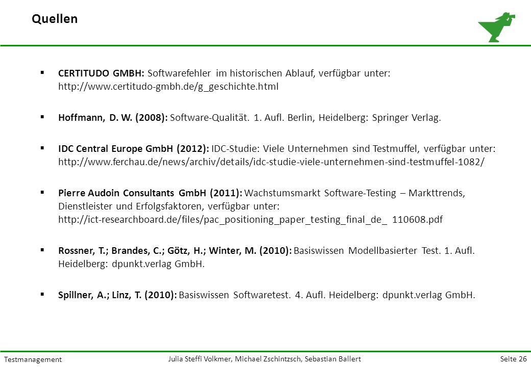 Seite 26 Testmanagement Julia Steffi Volkmer, Michael Zschintzsch, Sebastian Ballert  CERTITUDO GMBH: Softwarefehler im historischen Ablauf, verfügbar unter: http://www.certitudo-gmbh.de/g_geschichte.html  Hoffmann, D.