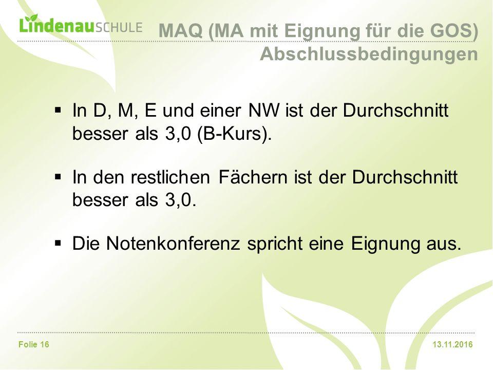 13.11.2016Folie 16 MAQ (MA mit Eignung für die GOS) Abschlussbedingungen  In D, M, E und einer NW ist der Durchschnitt besser als 3,0 (B-Kurs).