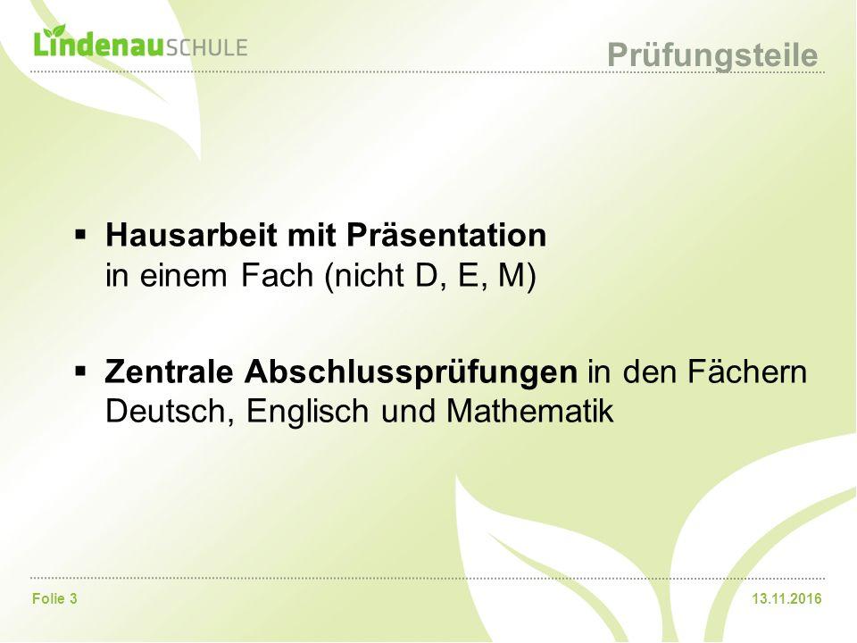 13.11.2016Folie 3 Prüfungsteile  Hausarbeit mit Präsentation in einem Fach (nicht D, E, M)  Zentrale Abschlussprüfungen in den Fächern Deutsch, Englisch und Mathematik